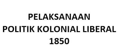 PELAKSANAAN POLITIK KOLONIAL LIBERAL 1850