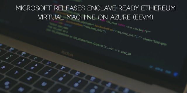 Microsoft releases Enclave-ready Ethereum Virtual Machine on Azure (eEVM)