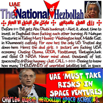 Before 911 Bill gets Abu Dhabi bankrupt ! Ain't it about time to invest in Baghdadi than fucking each other burning Al-Nahyan Treasuries in Failing Mars Hoaxes? Washington kept Middle East in Khamenei's custody. For now he's the only US Trusted dog down-here. Here's the deal girls.. 5 sectors are fucking USA economy. Chasing Osama, USDA, Foodstamps, PantagonJunk and Good Ol' NASA. Never mind about thousands of lost spacecrafts drifting hayway. Just CALL 1-800-Boeing to know how many THOUSANDS of unorbited satellites lost in space. Elachi [الحاجي] Hezbollah's voodoocraft con-master is luring Abu Dhabi to purchase fuckedup American space program bankruptcies.