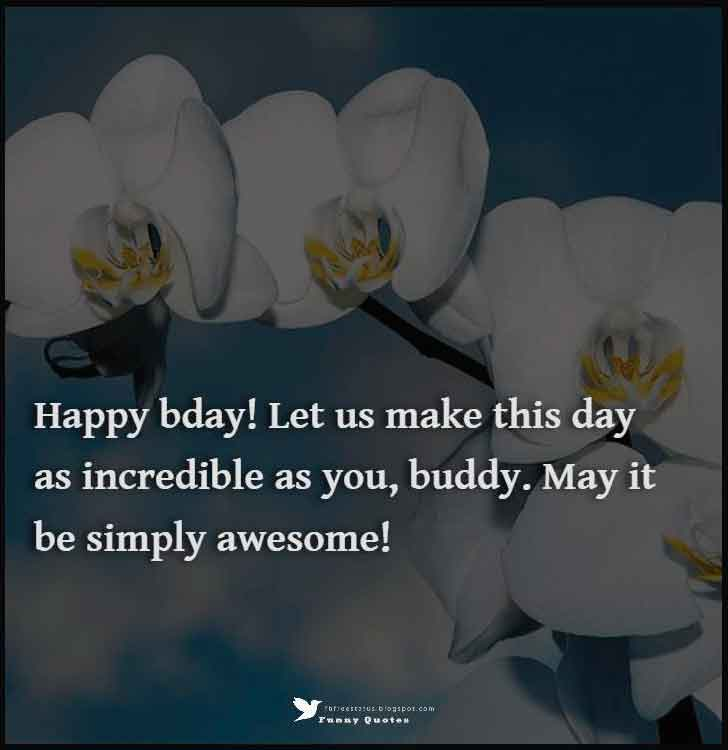Happy birthday! Let us make this day as incredible as you, buddy. May it be simply awesome!