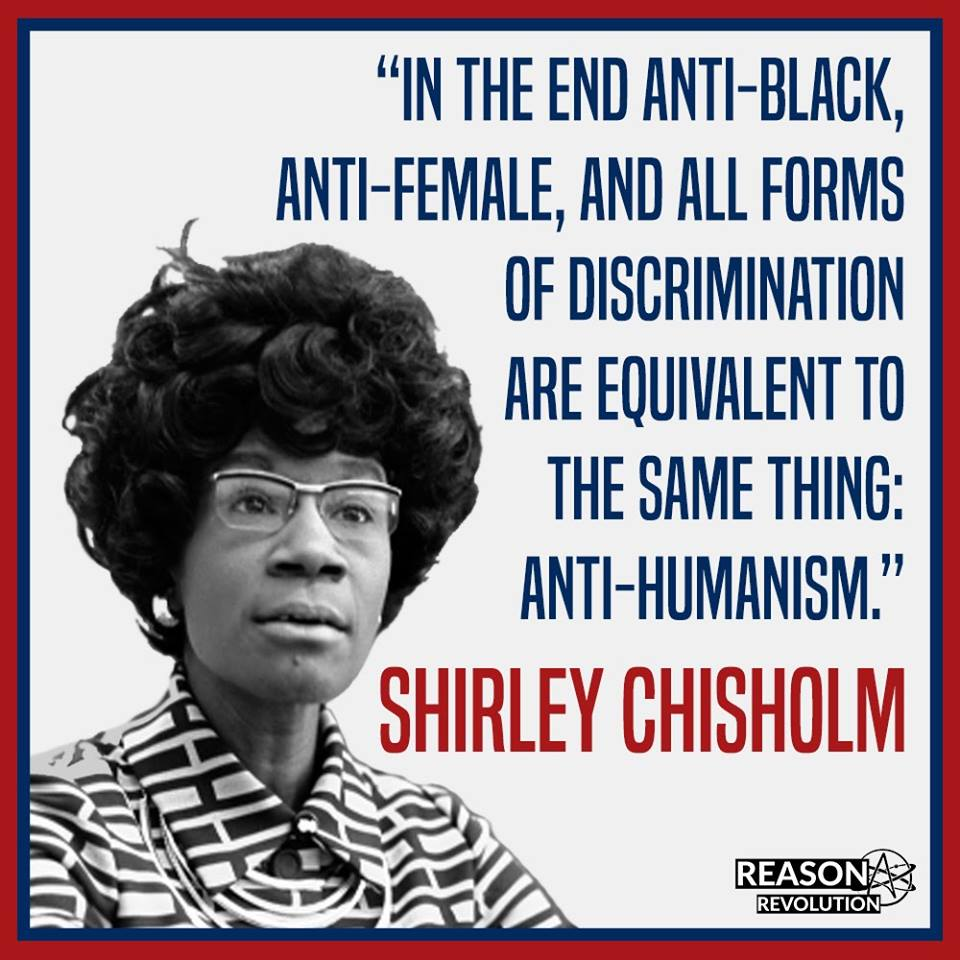 Shirley Chisholm:  In the end anti-black, anti-female, and all forms of discrimination are equivalent to the same thing:  anti-humanism.
