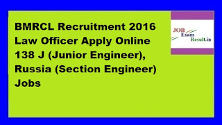 BMRCL Recruitment 2016 Law Officer Apply Online 138 J (Junior Engineer), Russia (Section Engineer) Jobs