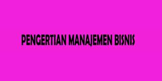 Pengertian Manajemen Bisnis Lengkap