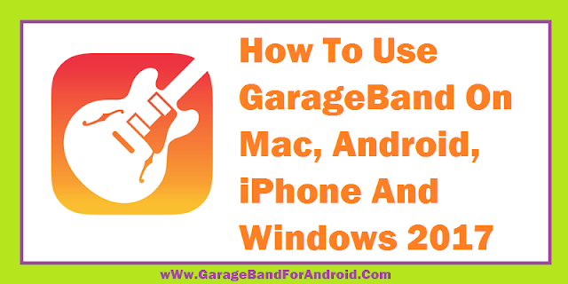 How To Use GarageBand On Mac, iPhone, Android And PC 2017