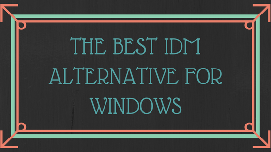 Best IDM alternatives for windpws 10, alternatives for idm for windows 10, idm alternatives for mac, idm alternatives for fast download