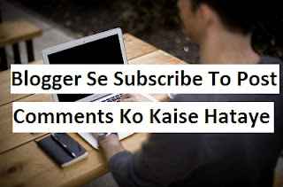 Blogger Se Subscribe To Post Comments Ko Kaise Hataye