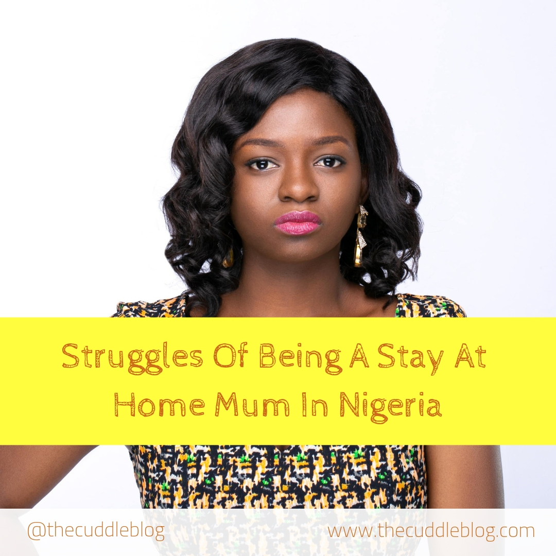 Major struggles of being a stay at home mum in Nigeria / The