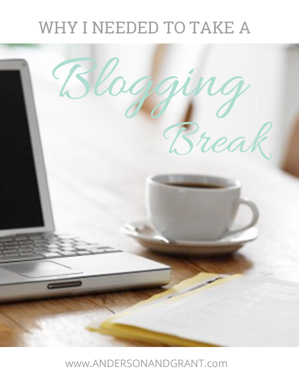 Why I needed to take a blogging break....and what I had to do before I came back | www.andersonandgrant.com