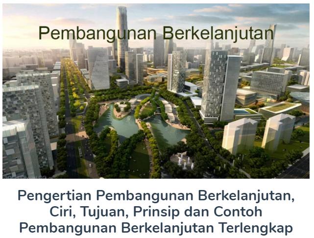 Pengertian Pembangunan Berkelanjutan, Ciri, Tujuan, Prinsip dan Contoh Pembangunan Berkelanjutan Terlengkap