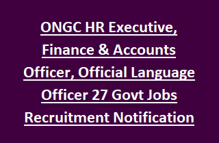 ONGC HR Executive, Finance & Accounts Officer, Official Language Officer 27 Govt Jobs Recruitment Notification 2017