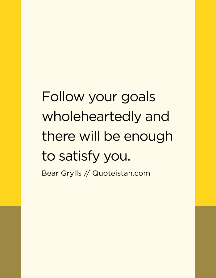 Follow your goals wholeheartedly and there will be enough to satisfy you.