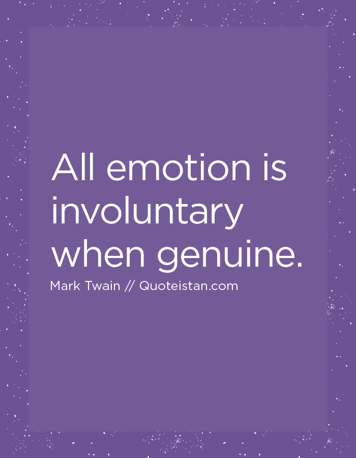 All emotion is involuntary when genuine.