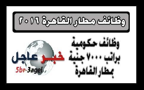 مطار القاهرة الدولى يعلن عن وظائف جديدة براتب يصل 7000 جنيه والتقديم حتى 30 يوليو 2016