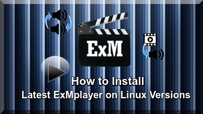 How to  Install Latest ExMplayer on Linux Versions
