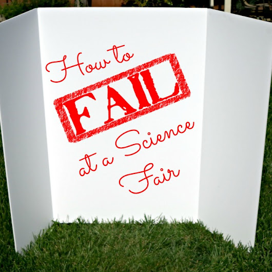 How to Fail Your Science Fair Project