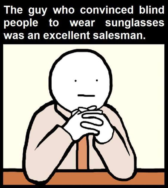 The guy who convinced blind people to wear sunglasses was an excellent salesman meme picture