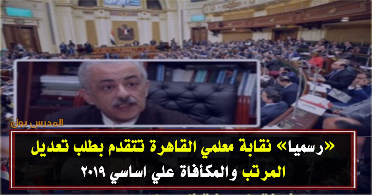 رسمياً.. نقابة معلمي القاهرة تتقدم بطلب تعديل المرتب والمكافآت للبرلمان