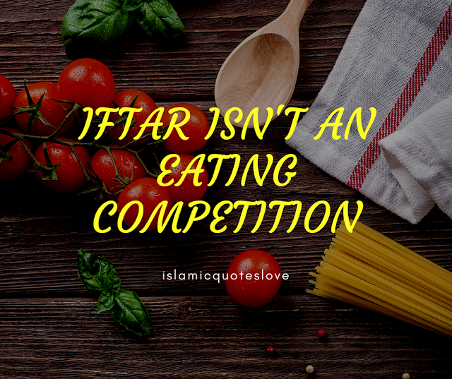"""IFTAR ISN'T AN EATING COMPETITION   Umar (RA) reported that the Prophet ﷺ said,  """"The believer eats in one intestine, while the disbeliever eats in 7 intestines.'   •[Bukhar(5393)&Muslim (2061)]  Miqdam ibn Ma'dikarib (RA) reported,The Prophetﷺsaid; """"A man does not fill a vessel worse than his belly. Enough for the son of Adam are a few morsels to keep his back straight. But, if it is unavoidable then let him apportion one third for his FOOD, one-third for his DRINK& one-third for his BREATH.""""   •[Sunan Tirmidhi (4/590) No. 2380, Sunan Ibn Majah(4/448) No. 3349]"""