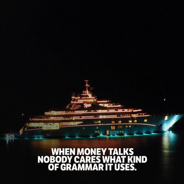 When money talks, nobody cares what kind of grammar it uses.