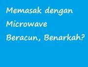 Memasak dengan Microwave Beracun, Benarkah?