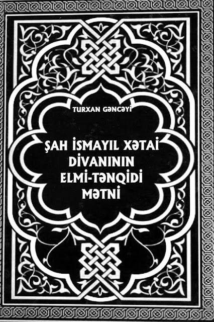 Turxan Gəncəyi. Şah İsmayıl Xətai divanının elmi-tənqidi mətni (2013)