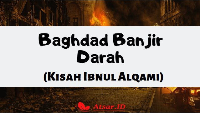 Baghad Banjir Darah ( Kisah Ibnul Alqami )