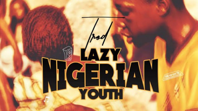 [Music] Trod – Lazy Nigerian Youth | @iam_TROD