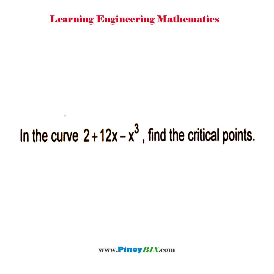 In the curve 2 + 12x – x^3, find the critical points.