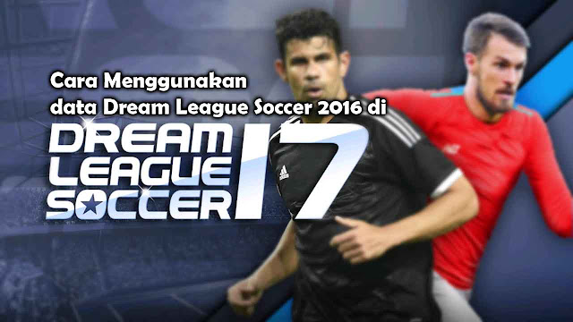 Cara Menggunakan Data Dream League Soccer!! Upgrade Data Lama 2016 ke 2017