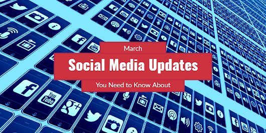 March Social Media Updates You Need Know About