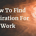 How To Find Inspiration For Work: 8 Ways To Keep On Working