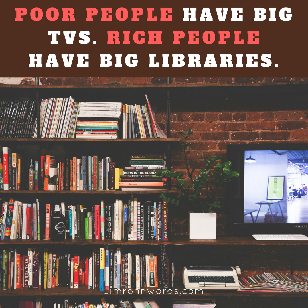 Poor people have big TV's. Rich people have big libraries. Jim Rohn Quotes