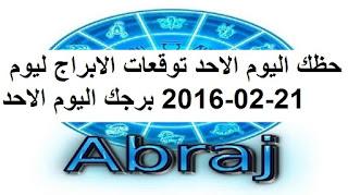 حظك اليوم الاحد توقعات الابراج ليوم 21-02-2016 برجك اليوم الاحد