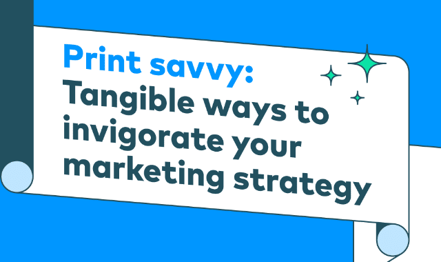 Print Savvy: Tangible Ways to Invigorate Your Marketing Strategy