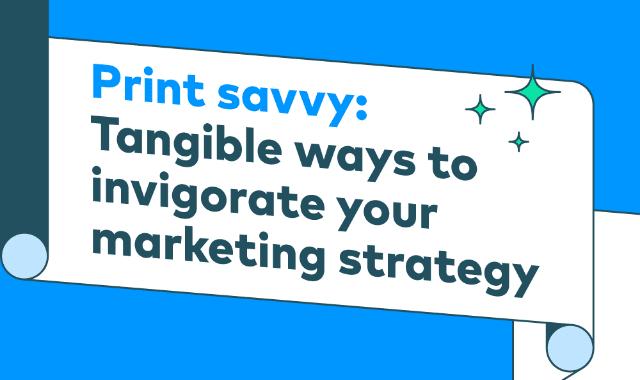 Print Savvy: Tangible Ways to Invigorate Your Marketing Strategy
