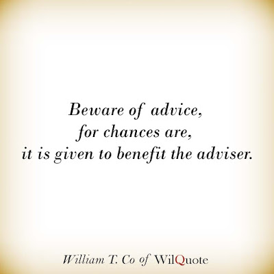 Beware of advice, for chances are, it is given to benefit the adviser.