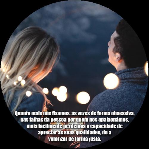 Quanto mais nos fixamos, às vezes de forma obsessiva, nas falhas da pessoa por quem nos apaixonámos, mais facilmente perdemos a capacidade de apreciar as suas qualidades, de a valorizar de forma justa.
