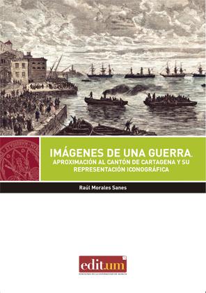 Imágenes de una Guerra: Aproximación al cantón de Cartagena y su representación iconográfica / Raúl Morales Sanes