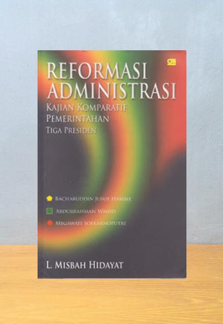 REFORMASI ADMINISTRASI KAJIAN KOMPARATIF PEMERINTAHAN TIGA PRESIDEN, L. Misbah Hidayat