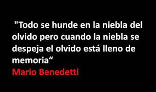 """""""Todo se hunde en la niebla del olvido pero cuando la niebla se despeja el olvido está lleno de memoria."""" Mario Benedetti"""