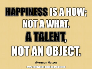 "33 Happiness Quotes To Inspire Your Day: ""Happiness is a how; not a what. A talent, not an object."" - Herman Hesse"