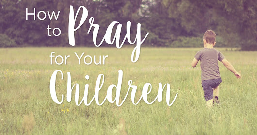 We Pray Wednesday: How to pray for your Children