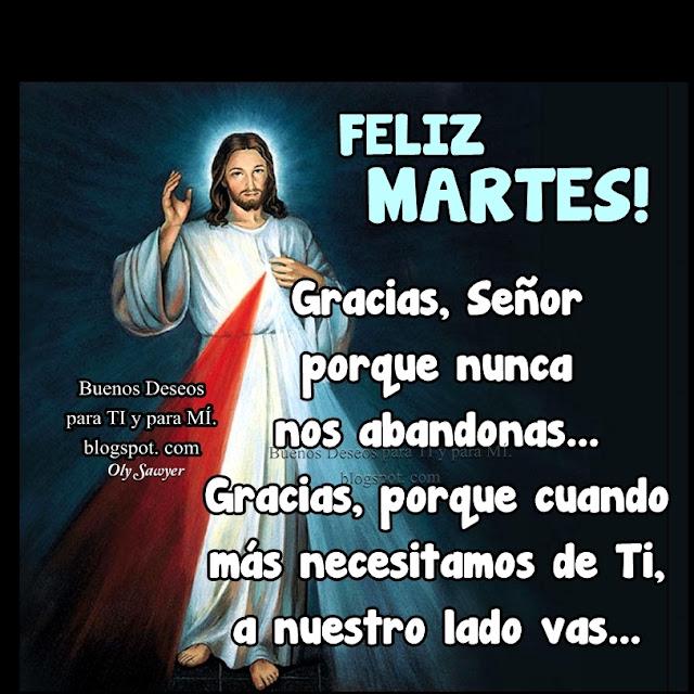 FELIZ MARTES ! Gracias, Señor porque nunca nos abandonas... Gracias, porque cuando más necesitamos de Ti, a nuestro lado vas...