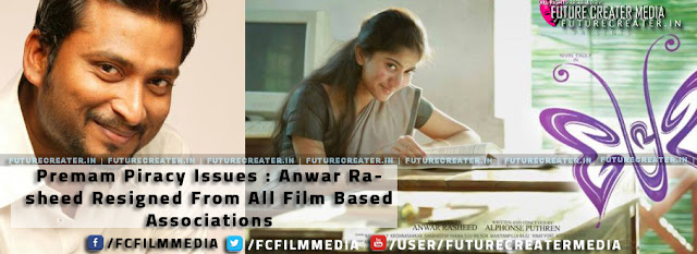 Premam Piracy Issue - Anwar Rasheed Decided to Resign from All Film Associations