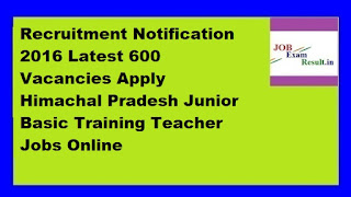 HPJBT Teacher Recruitment Notification 2016 Latest 600 Vacancies Apply Himachal Pradesh Junior Basic Training Teacher Jobs Online