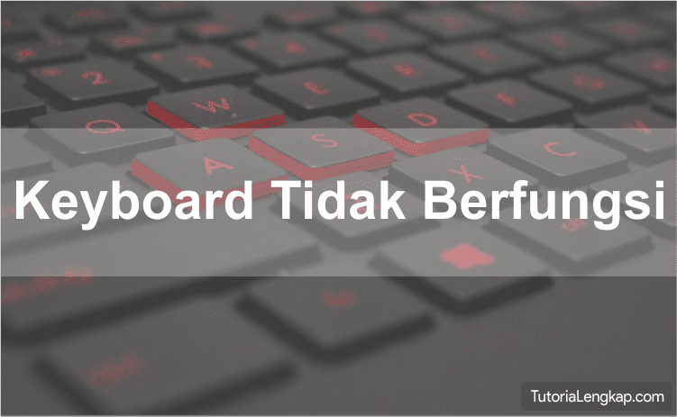 Cara Mengatasi Keyboard Mendadak Tidak Berfungsi Pada Windows 10, cara memperbaiki keyboard yang tidak berfungsi, how to fix keyboard not working on windows, troubleshooting hardware komputer, tutorialengkap.com, tutorial lengkap