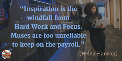 "Motivational Quotes For Work: ""Inspiration is the windfall from hard work and focus. Muses are too unreliable to keep on the payroll."" - Helen Hanson"