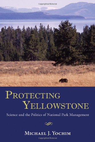 Protecting Yellowstone  Science and the Politics of National Park Management by Michael J. Yochim