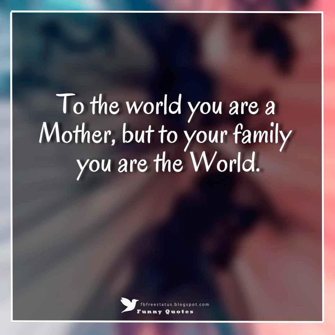 To the world you are a Mother, but to your family you are the World.