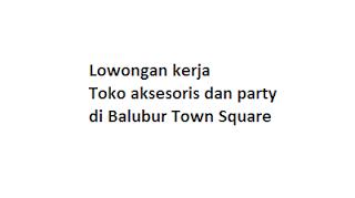 Lowongan kerja Toko aksesoris dan party di Balubur Town Square